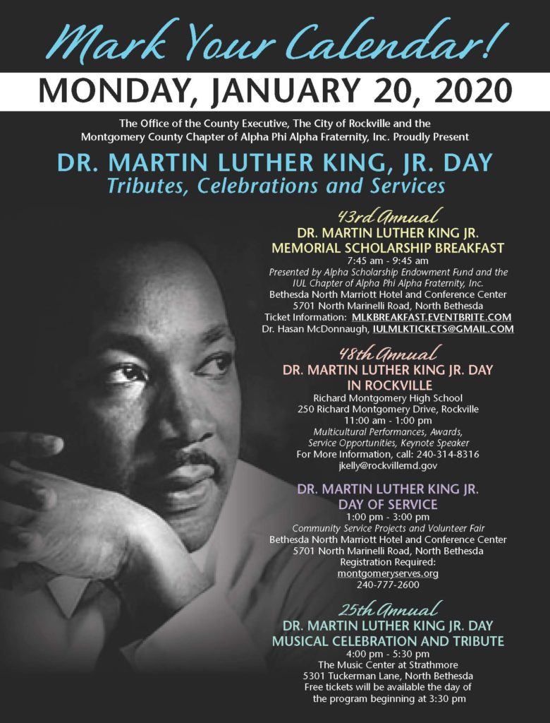 Mark Your Calendar!  Monday, January 20, 2020  The Office of the County Executive, the City of Rockville, and the Montgomery County Chapter of Alpha Phi Alpha Fraternity, Inc. Proudly present Dr. Martin Luther King, Jr. Day tributes, celebrations and services.  43rd Annual Dr. Martin Luther King Jr. Memorial Scholareship Breakfast, 7:45-9:45 am. Ticket Information: mlkbreakfast.eventbrite.com  48th annual Dr. Martin Luther King, Jr. Day in Rockville Richard Montgomery High School, 11:00am-1:00pm. Multicultural performances, awards, service opportunities, keynote speaker. More info: 240-314-8316, jkelly@rockvillemd.gov  MLK Day of Service Bethesda North Marriott Hotel & Conference Center, 1:00-3:00pm. Register at montgomeryserves.org or 240-777-2600  25th Annual MLK Day Musical Celebration and Tribute The Music Center at Strathmore, 4:00-5:30pm. Free tickets will be available the day of the program beginning at 3:30pm