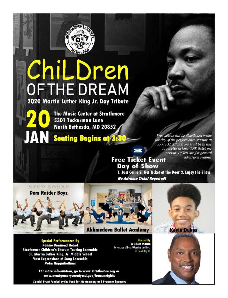 ChiLDren of the Dream 2020 MLK Day Tribute  January 20, The Music Center at Stratmore.  Tickets are free and are available starting at 3:00 pm. Seating begins at 3:30 pm.  Special performances by: Ronnie Diamond Hoard, Strathmore Children's Chorus: Touring Ensemble, Dr. Martin Luther King Jr. Middle School, Vast Expressions of Song Ensemble, Vohn Higginbotham, Dem Raider Boyz, Akhmedova Ballet Academy, Kevin Dukes  Hosted by Wisdom Martin, Co-anchor of Fox 5 Morning and host on Good Day DC  For more information, go to www. strathmore.org or www. montgomerycountymd.gov/humanrights  Special event funded by the fund for Montgomery and program sponsors