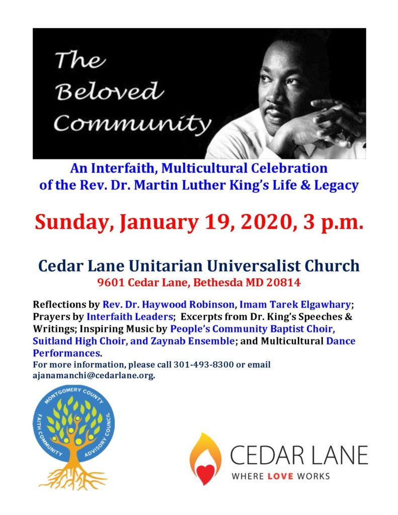 The Beloved Community  An Interfaith, Multicultural Celebration of the Rev. Martin Luther King's Life & Legacy  Sunday, January 19, 2020, 3 p.m.  Cedar Lane Unitarian Universalist Church, 9601 Cedar Lane, Bethesda, MD 20814  Reflections by Rev. Dr. Haywood Robinson, Imam Tarek Elgawhary; Prayers by Interfaith leaders; Excerpts from Dr. King's Speeches & writings; Inspiring music by People's community Baptist Choir, Suitland High Choir, and Zaynab Ensemble; and Multicultural Dance performances  For more information, please call 301-493-8300 or email ajanamanchi@cedarlane.org  Cedar Lane: Where Love Works